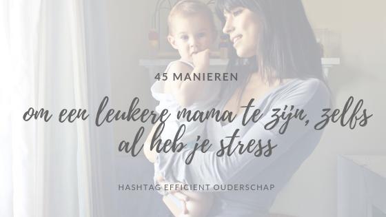 45 manieren om een leuke mama te zijn, ook al ben je gestresseerd of moe